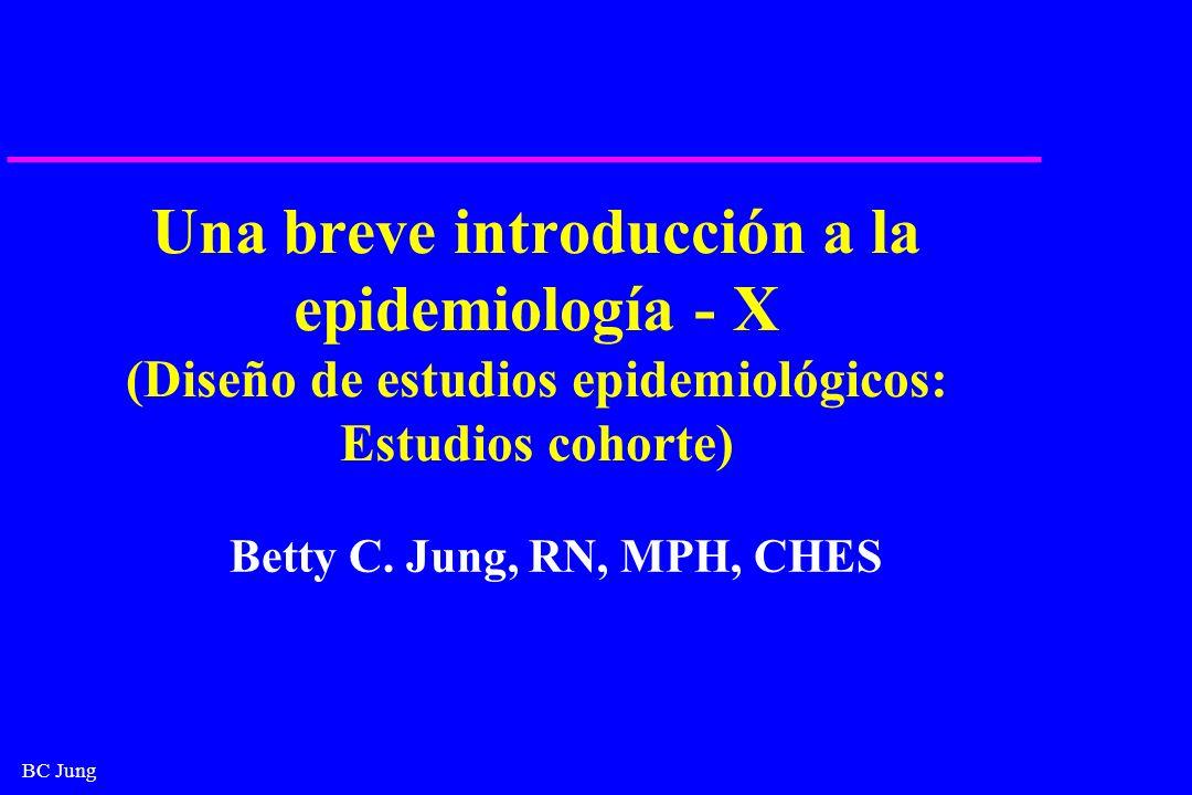 BC Jung Una breve introducción a la epidemiología - X (Diseño de estudios epidemiológicos: Estudios cohorte) Betty C. Jung, RN, MPH, CHES
