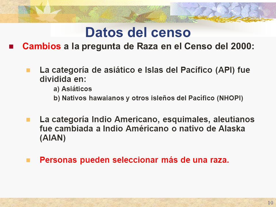 10 Datos del censo Cambios a la pregunta de Raza en el Censo del 2000: La categoría de asiático e Islas del Pacífico (API) fue dividida en: a) Asiátic