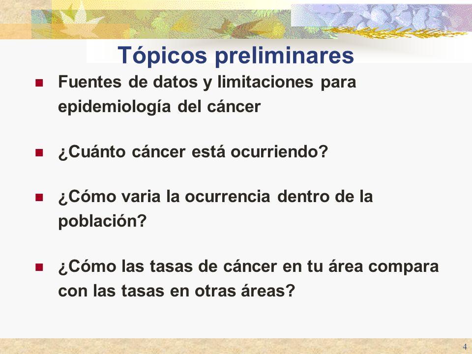 4 Tópicos preliminares Fuentes de datos y limitaciones para epidemiología del cáncer ¿Cuánto cáncer está ocurriendo? ¿Cómo varia la ocurrencia dentro