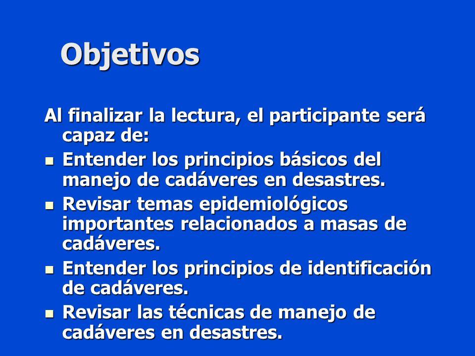 Objetivos Al finalizar la lectura, el participante será capaz de: Entender los principios básicos del manejo de cadáveres en desastres.
