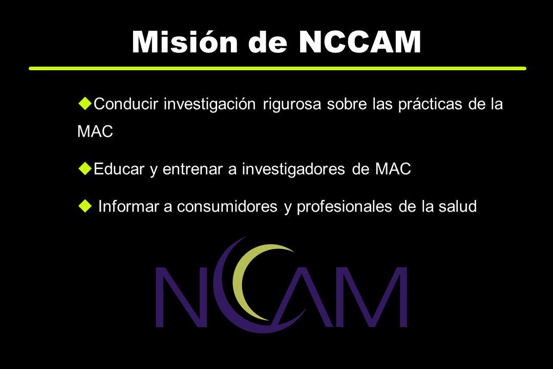 Misión de NCCAM Conducir investigación rigurosa sobre las prácticas de la MAC Educar y entrenar a investigadores de MAC Informar a consumidores y prof