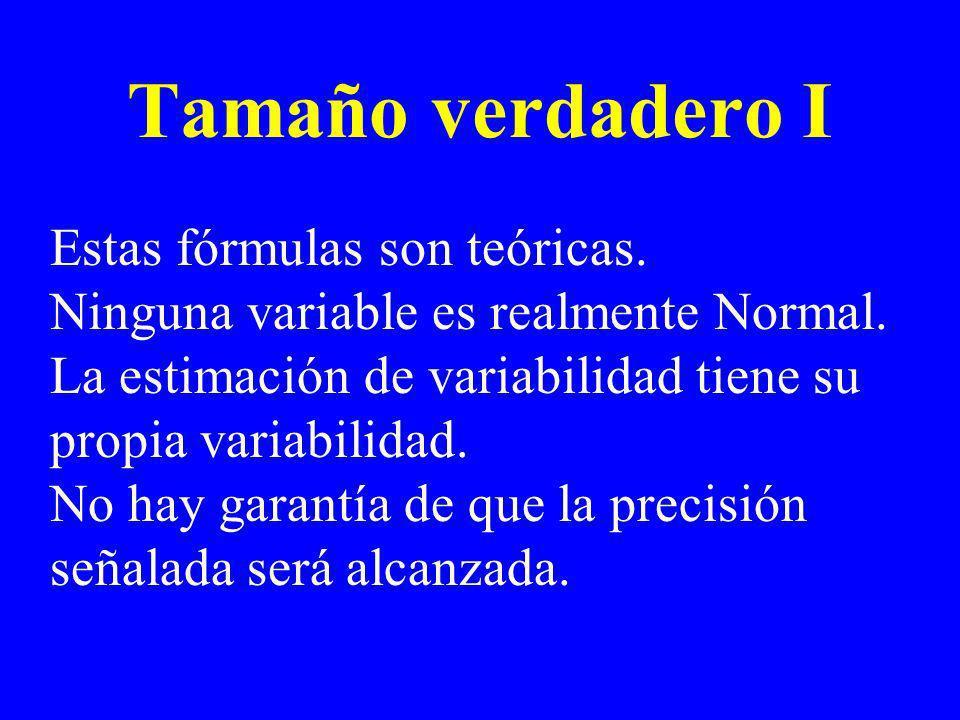 Tamaño verdadero I Estas fórmulas son teóricas. Ninguna variable es realmente Normal. La estimación de variabilidad tiene su propia variabilidad. No h