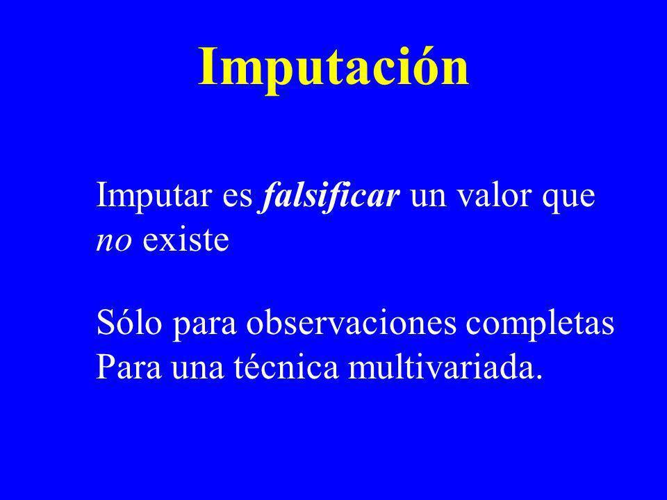 Imputación Imputar es falsificar un valor que no existe Sólo para observaciones completas Para una técnica multivariada.
