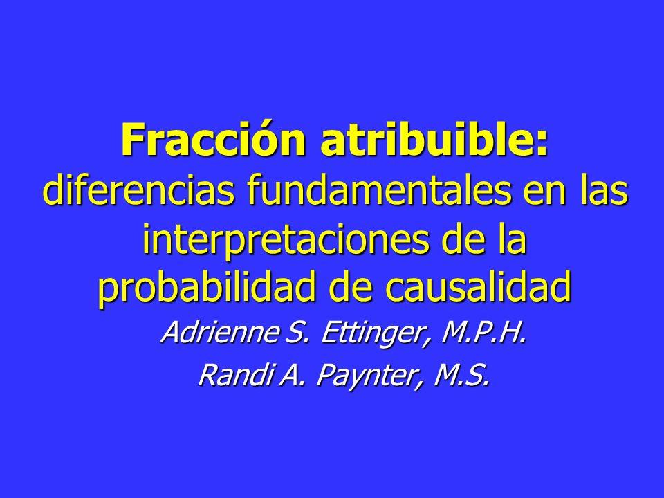 Fracción atribuible: diferencias fundamentales en las interpretaciones de la probabilidad de causalidad Adrienne S.