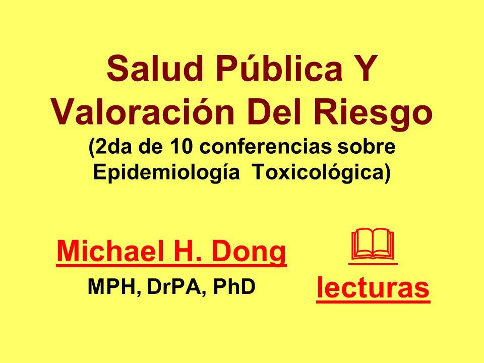 Salud Pública Y Valoración Del Riesgo (2da de 10 conferencias sobre Epidemiología Toxicológica) Michael H. Dong MPH, DrPA, PhD lecturas