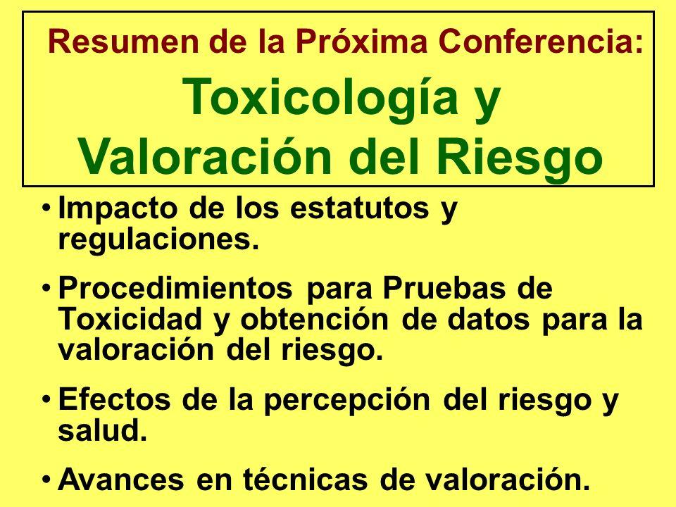 Resumen de la Próxima Conferencia: Toxicología y Valoración del Riesgo Impacto de los estatutos y regulaciones. Procedimientos para Pruebas de Toxicid