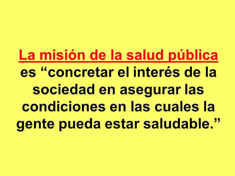 La misión de la salud pública La misión de la salud pública es concretar el interés de la sociedad en asegurar las condiciones en las cuales la gente