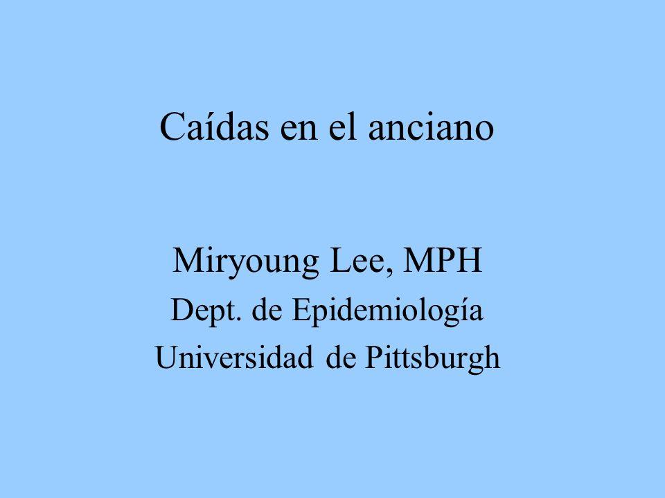 Caídas en el anciano Miryoung Lee, MPH Dept. de Epidemiología Universidad de Pittsburgh