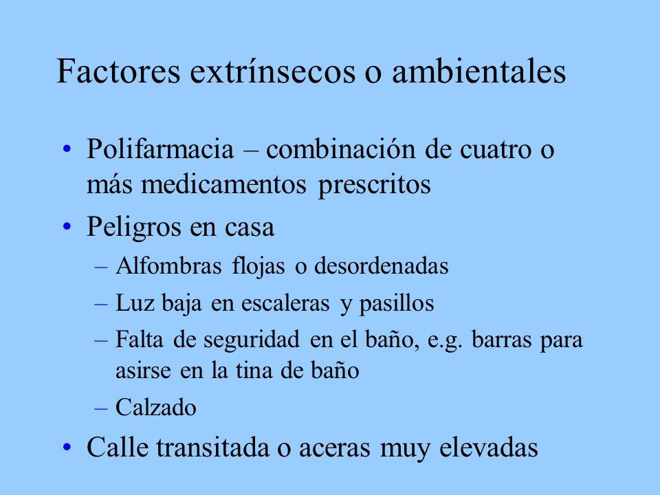 Factores extrínsecos o ambientales Polifarmacia – combinación de cuatro o más medicamentos prescritos Peligros en casa –Alfombras flojas o desordenadas –Luz baja en escaleras y pasillos –Falta de seguridad en el baño, e.g.