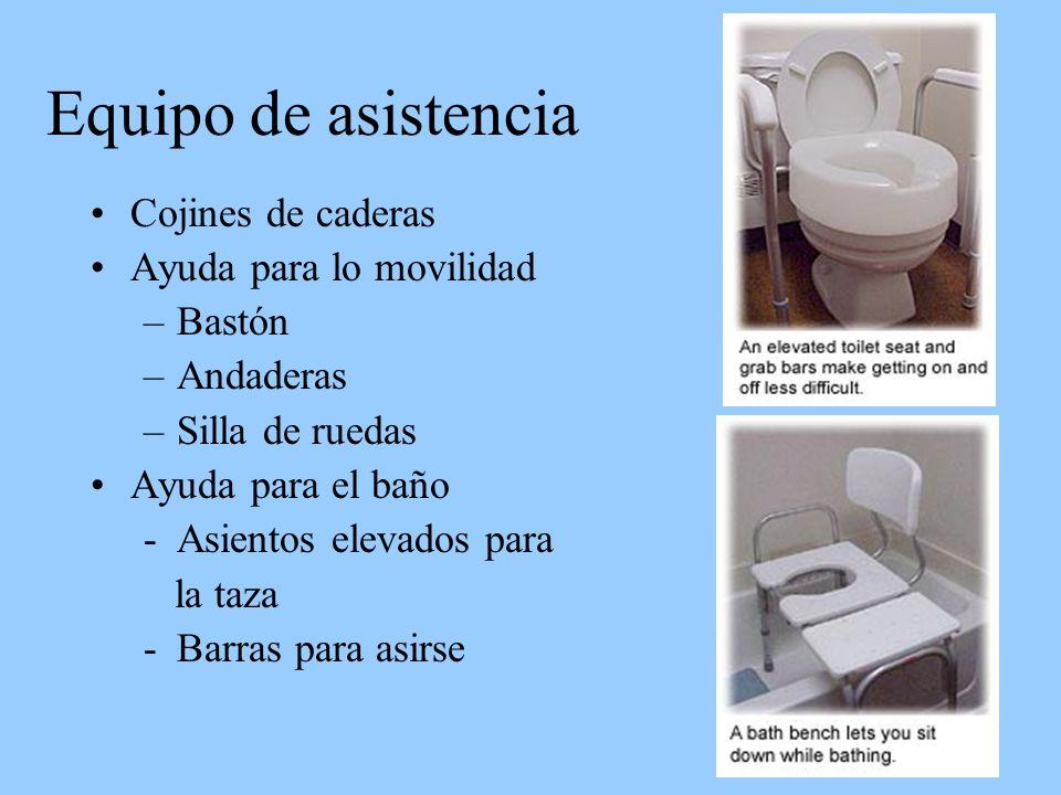 Equipo de asistencia Cojines de caderas Ayuda para lo movilidad –Bastón –Andaderas –Silla de ruedas Ayuda para el baño -Asientos elevados para la taza -Barras para asirse