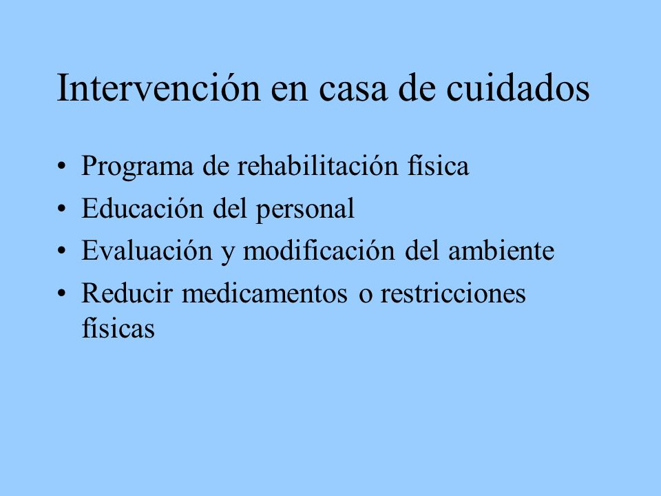 Intervención en casa de cuidados Programa de rehabilitación física Educación del personal Evaluación y modificación del ambiente Reducir medicamentos o restricciones físicas