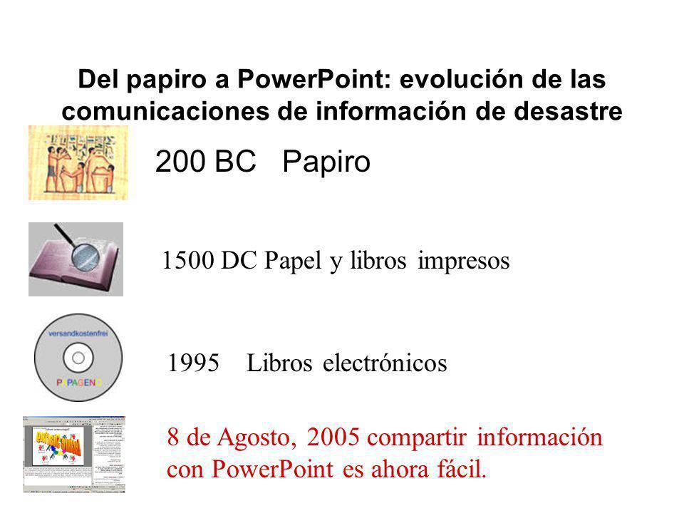 Del papiro a PowerPoint: evolución de las comunicaciones de información de desastre 200 BC Papiro 1500 DC Papel y libros impresos 1995 Libros electrónicos 8 de Agosto, 2005 compartir información con PowerPoint es ahora fácil.