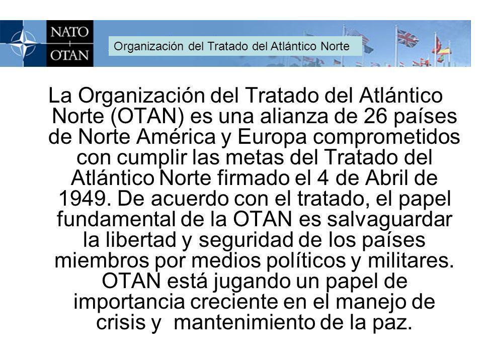 La Organización del Tratado del Atlántico Norte (OTAN) es una alianza de 26 países de Norte América y Europa comprometidos con cumplir las metas del Tratado del Atlántico Norte firmado el 4 de Abril de 1949.