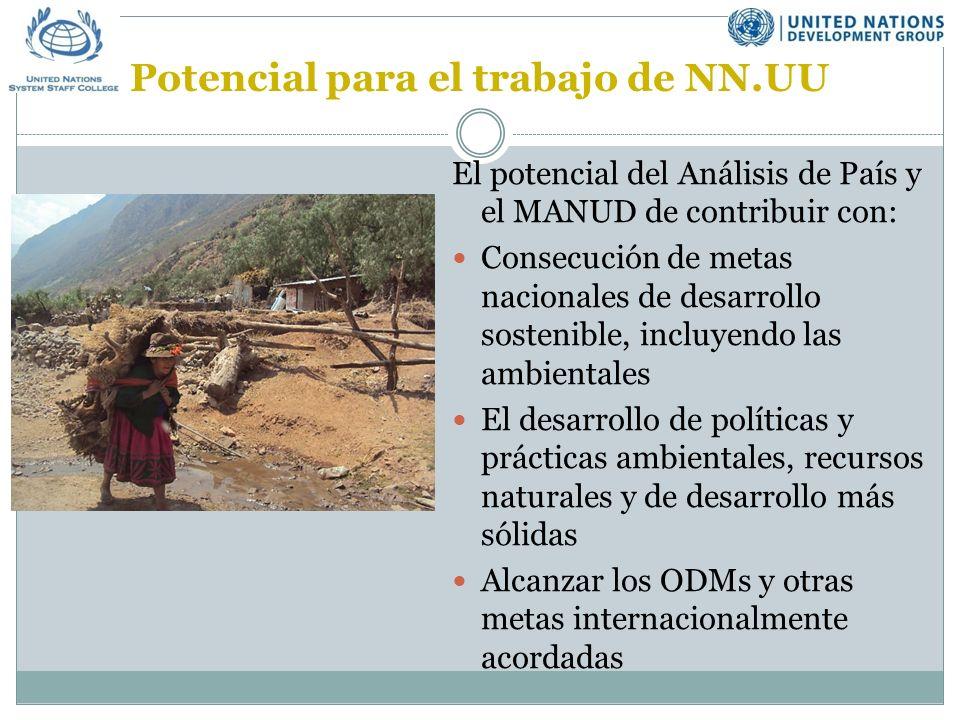 Potencial para el trabajo de NN.UU El potencial del Análisis de País y el MANUD de contribuir con: Consecución de metas nacionales de desarrollo sostenible, incluyendo las ambientales El desarrollo de políticas y prácticas ambientales, recursos naturales y de desarrollo más sólidas Alcanzar los ODMs y otras metas internacionalmente acordadas