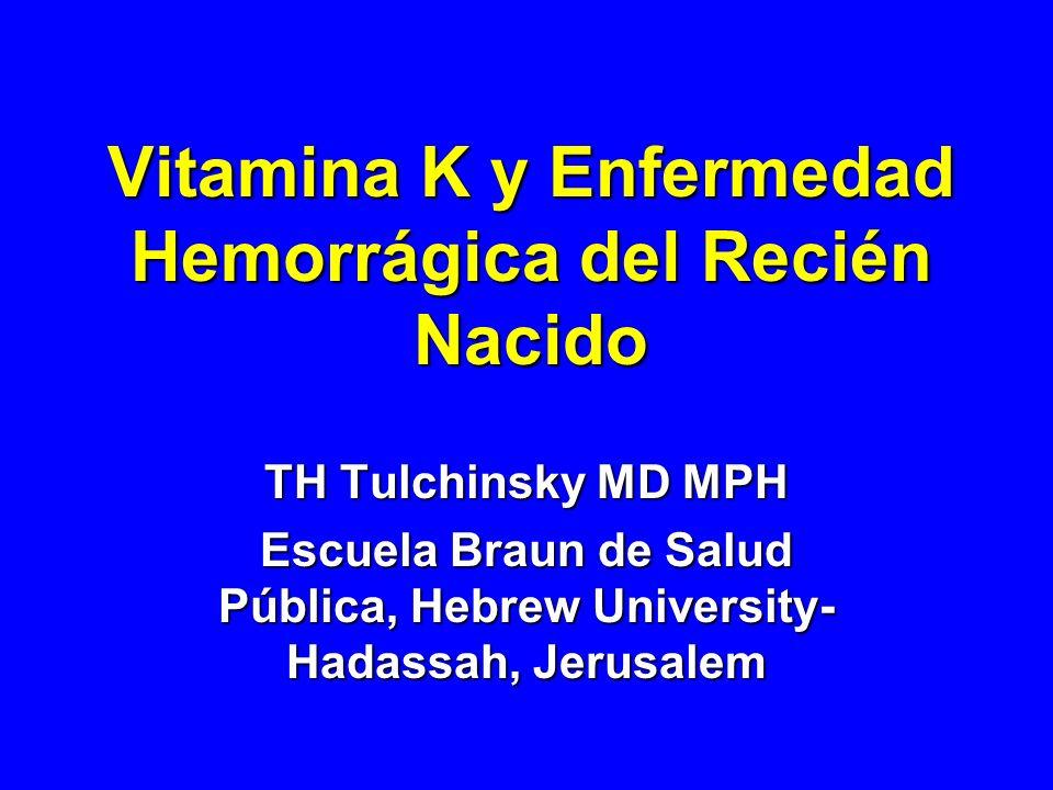 Vitamina K y Enfermedad Hemorrágica del Recién Nacido TH Tulchinsky MD MPH Escuela Braun de Salud Pública, Hebrew University- Hadassah, Jerusalem
