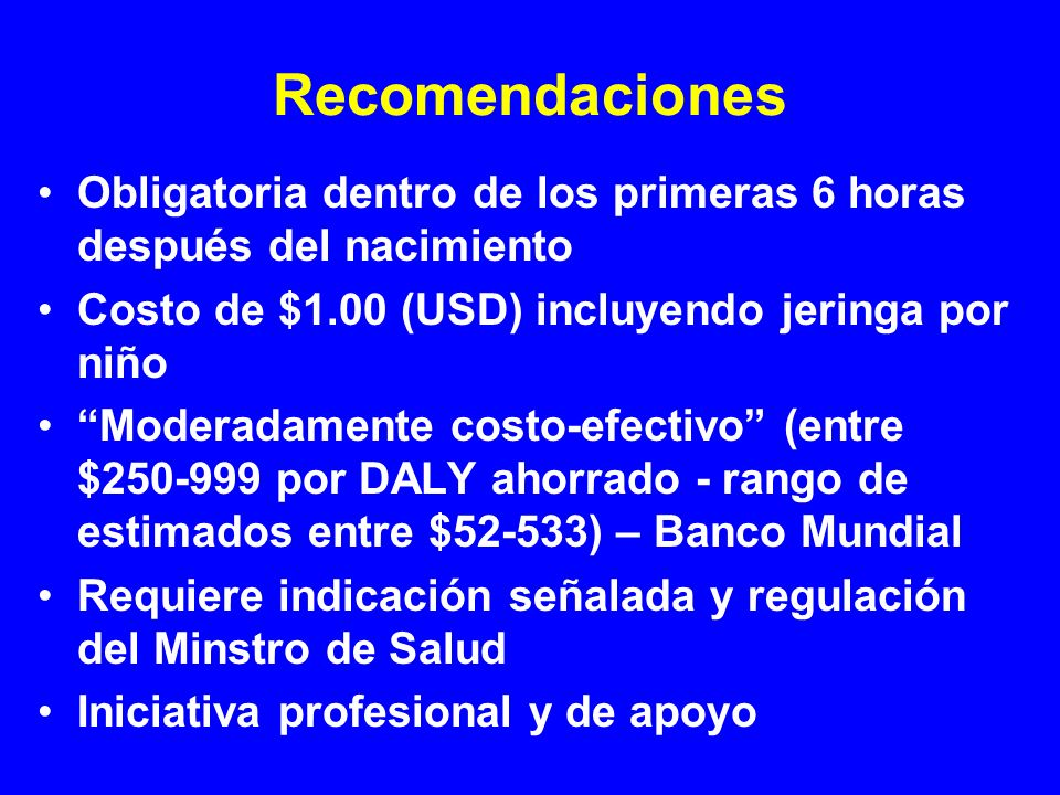 Recomendaciones Obligatoria dentro de los primeras 6 horas después del nacimiento Costo de $1.00 (USD) incluyendo jeringa por niño Moderadamente costo