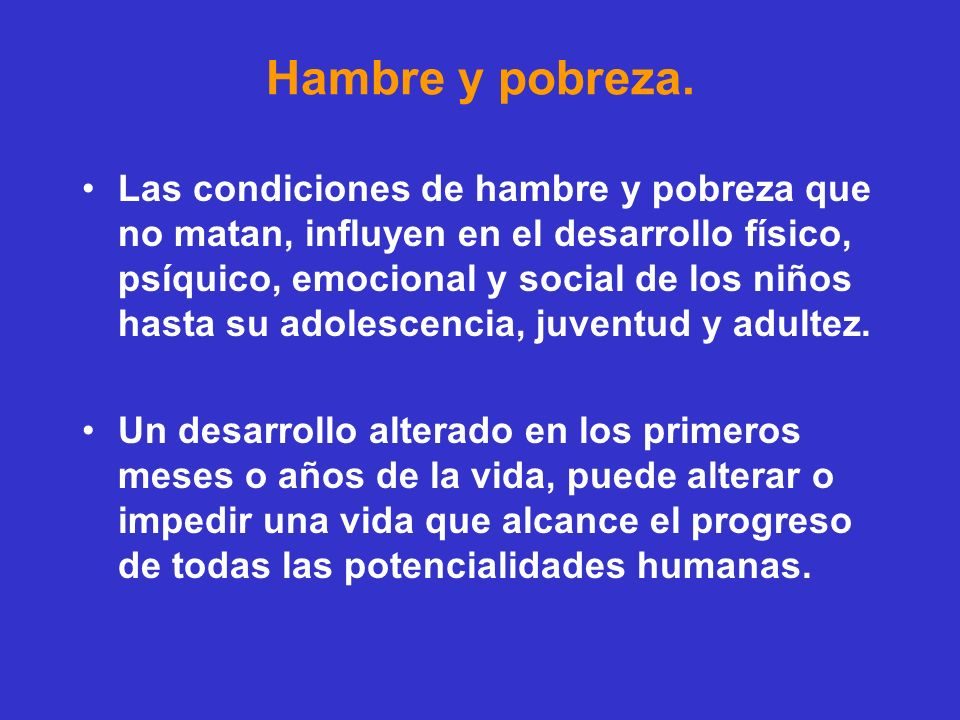 Hambre y pobreza. Las condiciones de hambre y pobreza que no matan, influyen en el desarrollo físico, psíquico, emocional y social de los niños hasta