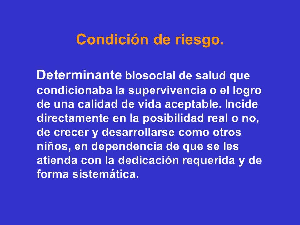Condición de riesgo. Determinante biosocial de salud que condicionaba la supervivencia o el logro de una calidad de vida aceptable. Incide directament
