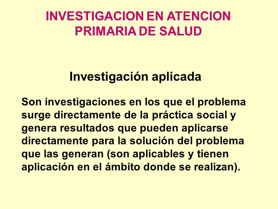 INVESTIGACION EN ATENCION PRIMARIA DE SALUD Investigación aplicada Son investigaciones en los que el problema surge directamente de la práctica social