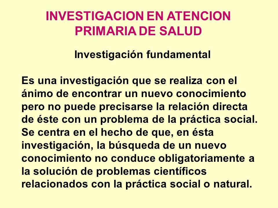 INVESTIGACION EN ATENCION PRIMARIA DE SALUD Investigación fundamental Es una investigación que se realiza con el ánimo de encontrar un nuevo conocimie
