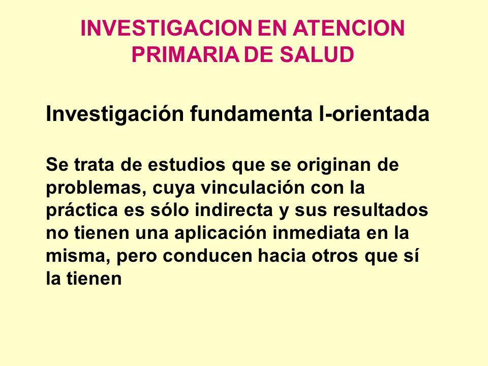 INVESTIGACION EN ATENCION PRIMARIA DE SALUD Investigación fundamenta l orientada Se trata de estudios que se originan de problemas, cuya vinculación c