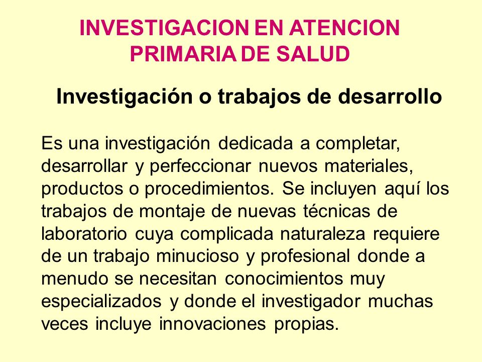 INVESTIGACION EN ATENCION PRIMARIA DE SALUD Investigación o trabajos de desarrollo Es una investigación dedicada a completar, desarrollar y perfeccion