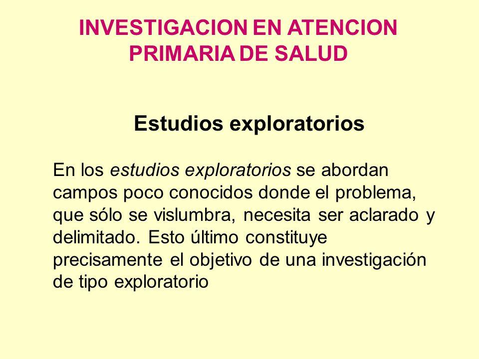 INVESTIGACION EN ATENCION PRIMARIA DE SALUD Estudios exploratorios En los estudios exploratorios se abordan campos poco conocidos donde el problema, q
