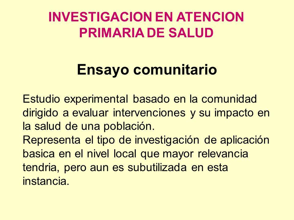 INVESTIGACION EN ATENCION PRIMARIA DE SALUD Ensayo comunitario Estudio experimental basado en la comunidad dirigido a evaluar intervenciones y su impa