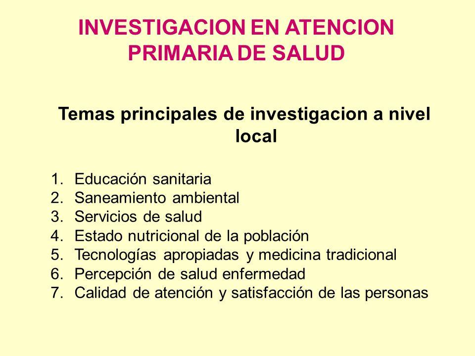 INVESTIGACION EN ATENCION PRIMARIA DE SALUD Temas principales de investigacion a nivel local 1.Educación sanitaria 2.Saneamiento ambiental 3.Servicios