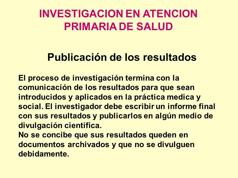 INVESTIGACION EN ATENCION PRIMARIA DE SALUD Publicación de los resultados El proceso de investigación termina con la comunicación de los resultados pa