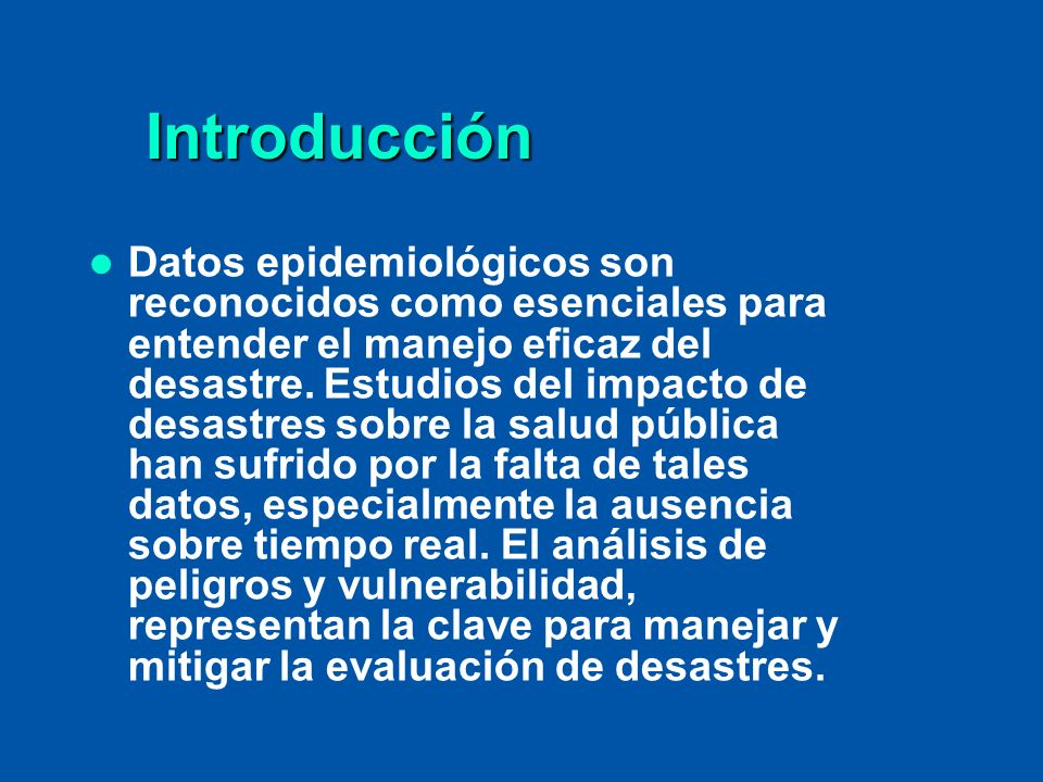 Introducción Introducción Datos epidemiológicos son reconocidos como esenciales para entender el manejo eficaz del desastre. Estudios del impacto de d