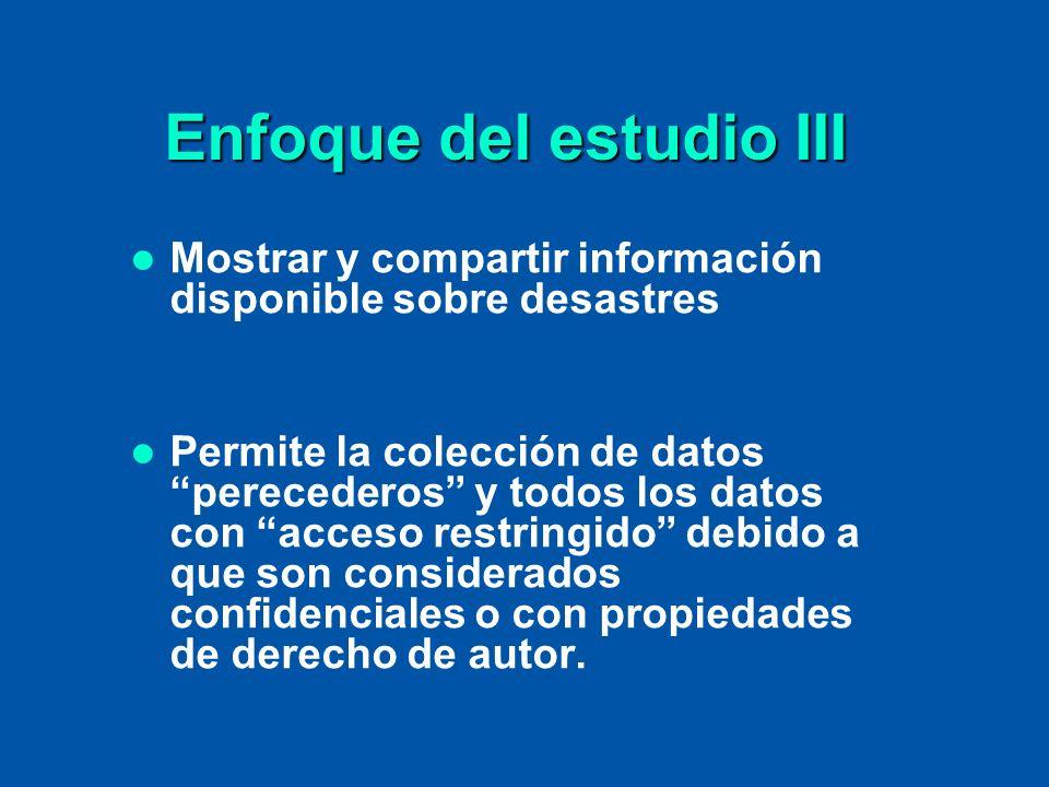 Enfoque del estudio III Mostrar y compartir información disponible sobre desastres Permite la colección de datos perecederos y todos los datos con acc