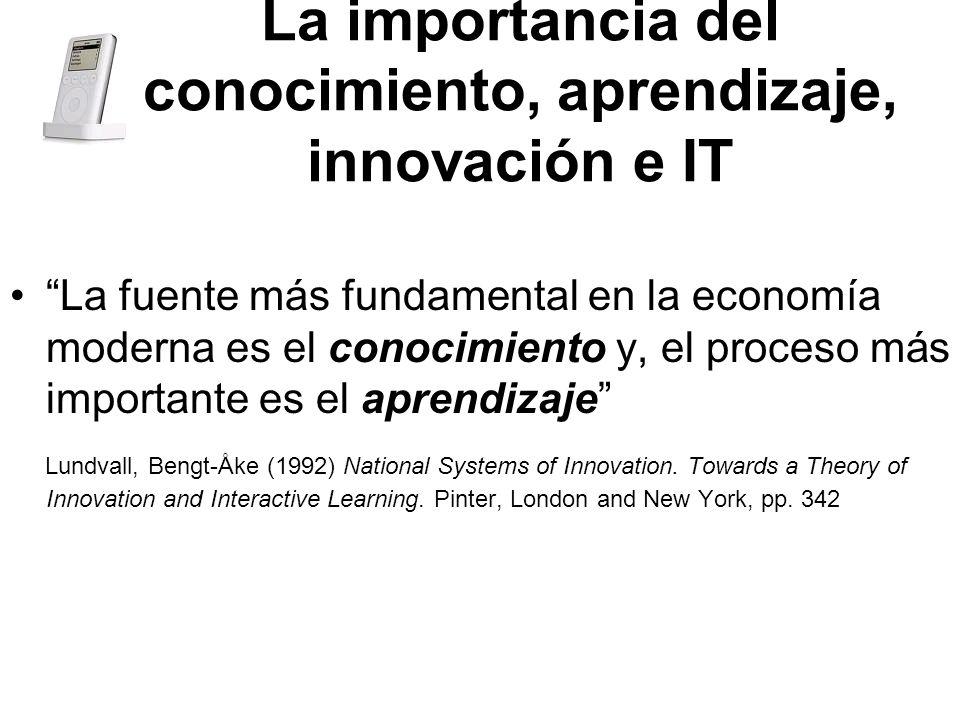La importancia del conocimiento, aprendizaje, innovación e IT La fuente más fundamental en la economía moderna es el conocimiento y, el proceso más importante es el aprendizaje Lundvall, Bengt-Åke (1992) National Systems of Innovation.
