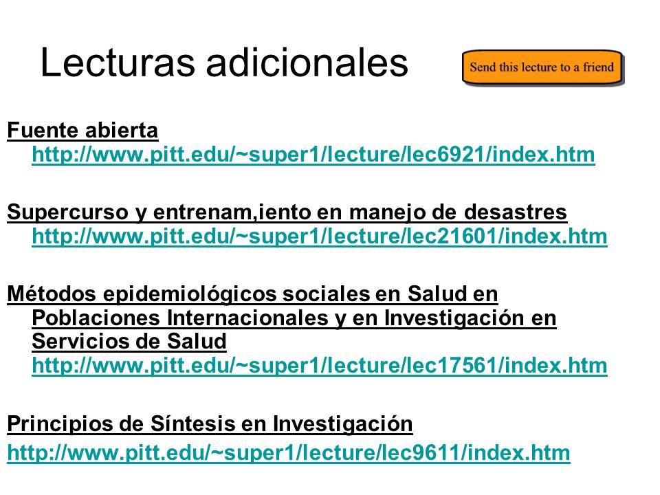 Lecturas adicionales Fuente abierta http://www.pitt.edu/~super1/lecture/lec6921/index.htm http://www.pitt.edu/~super1/lecture/lec6921/index.htm Supercurso y entrenam,iento en manejo de desastres http://www.pitt.edu/~super1/lecture/lec21601/index.htm http://www.pitt.edu/~super1/lecture/lec21601/index.htm Métodos epidemiológicos sociales en Salud en Poblaciones Internacionales y en Investigación en Servicios de Salud http://www.pitt.edu/~super1/lecture/lec17561/index.htm http://www.pitt.edu/~super1/lecture/lec17561/index.htm Principios de Síntesis en Investigación http://www.pitt.edu/~super1/lecture/lec9611/index.htm