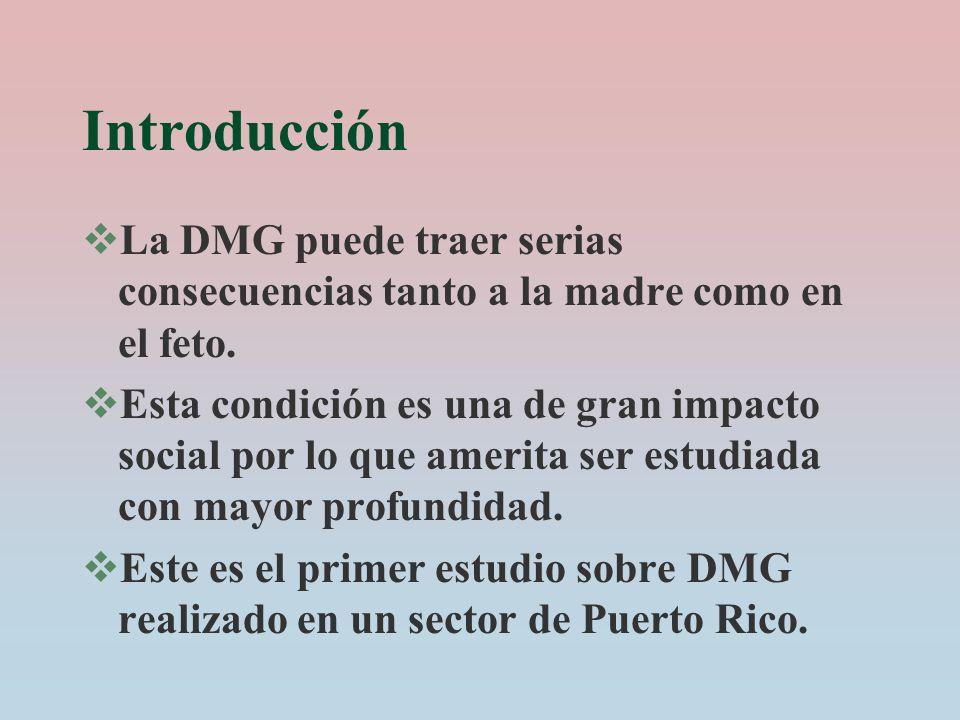 Introducción La DMG puede traer serias consecuencias tanto a la madre como en el feto. Esta condición es una de gran impacto social por lo que amerita