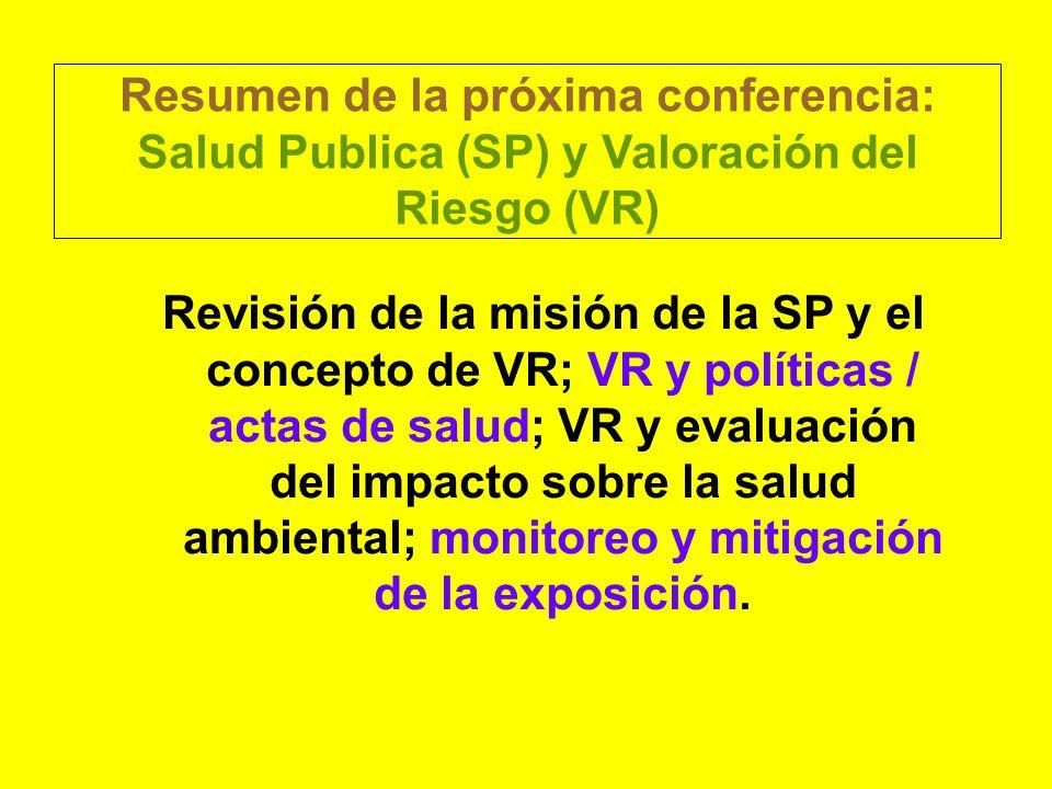 Resumen de la próxima conferencia: Salud Publica (SP) y Valoración del Riesgo (VR) Revisión de la misión de la SP y el concepto de VR; VR y políticas