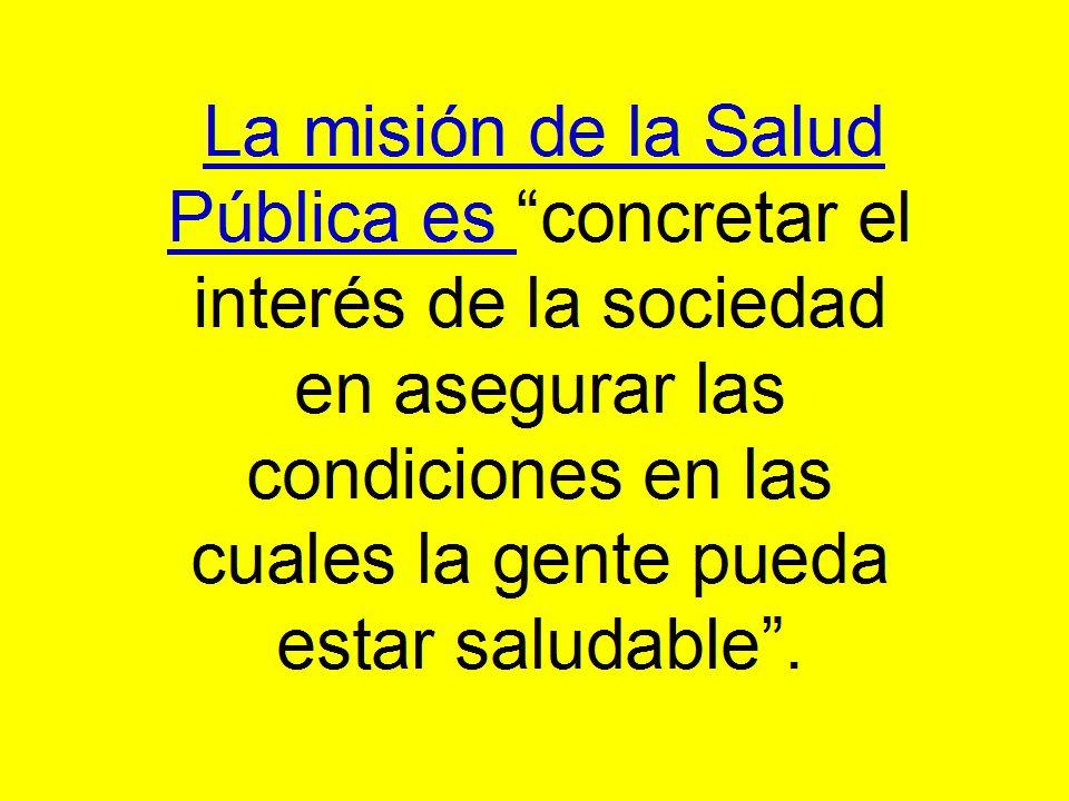 La misión de la Salud Pública es concretar el interés de la sociedad en asegurar las condiciones en las cuales la gente pueda estar saludable. La misi