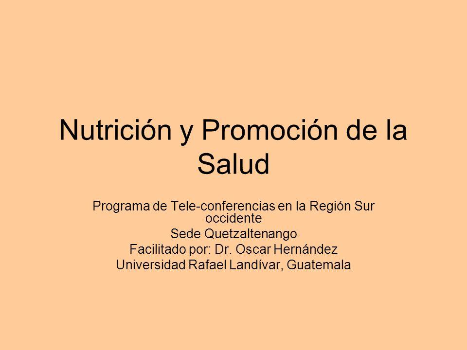 Nutrición y Promoción de la Salud Programa de Tele-conferencias en la Región Sur occidente Sede Quetzaltenango Facilitado por: Dr. Oscar Hernández Uni