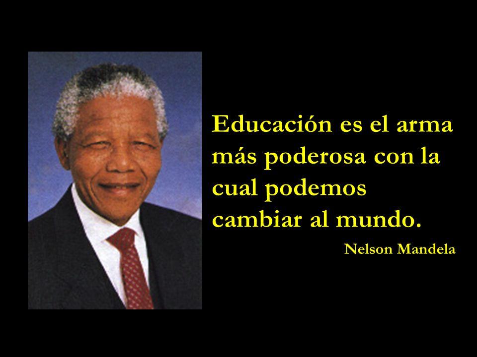 Educación es el arma más poderosa con la cual podemos cambiar al mundo. Nelson Mandela