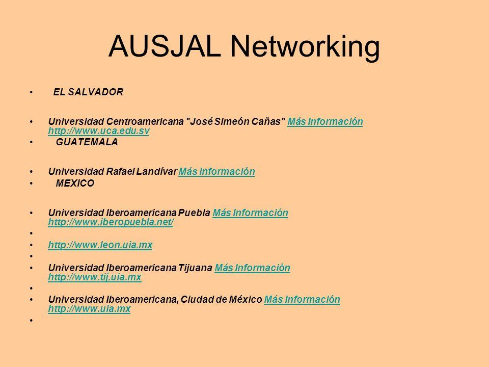 AUSJAL Networking EL SALVADOR Universidad Centroamericana José Simeón Cañas Más Información http://www.uca.edu.svMás Información http://www.uca.edu.sv GUATEMALA Universidad Rafael Landívar Más InformaciónMás Información MEXICO Universidad Iberoamericana Puebla Más Información http://www.iberopuebla.net/Más Información http://www.iberopuebla.net/ http://www.leon.uia.mx Universidad Iberoamericana Tijuana Más Información http://www.tij.uia.mxMás Información http://www.tij.uia.mx Universidad Iberoamericana, Ciudad de México Más Información http://www.uia.mxMás Información http://www.uia.mx