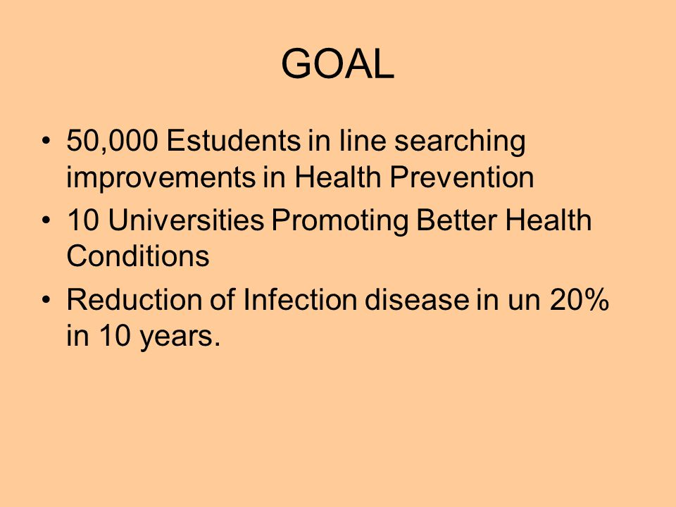 GOAL 50,000 Estudents in line searching improvements in Health Prevention 10 Universities Promoting Better Health Conditions Reduction of Infection disease in un 20% in 10 years.