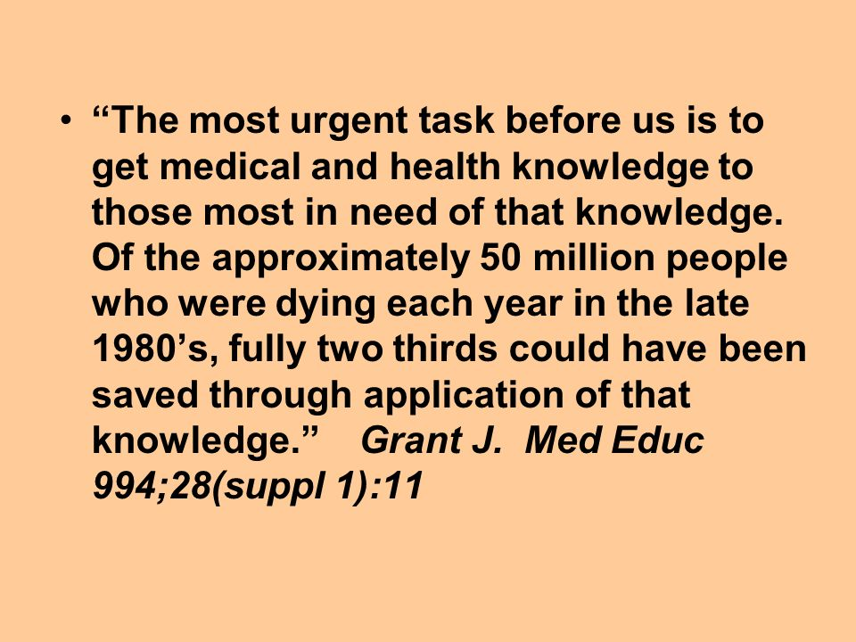 The most urgent task before us is to get medical and health knowledge to those most in need of that knowledge.