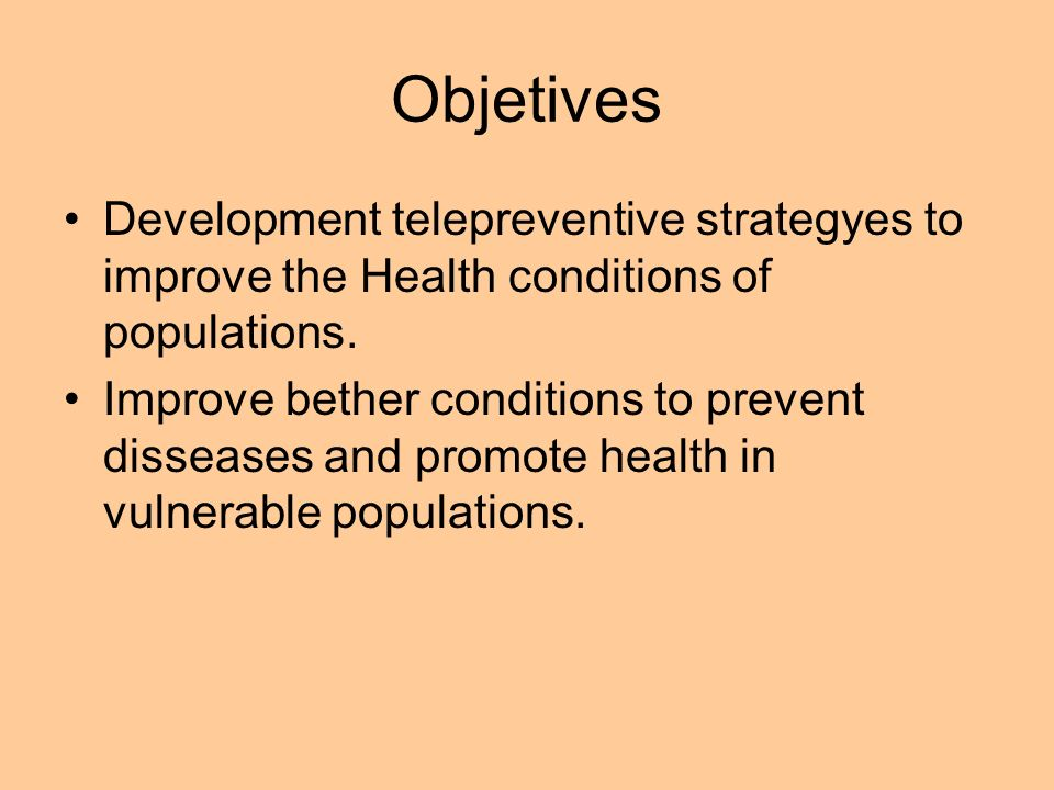 Objetives Development telepreventive strategyes to improve the Health conditions of populations. Improve bether conditions to prevent disseases and pr