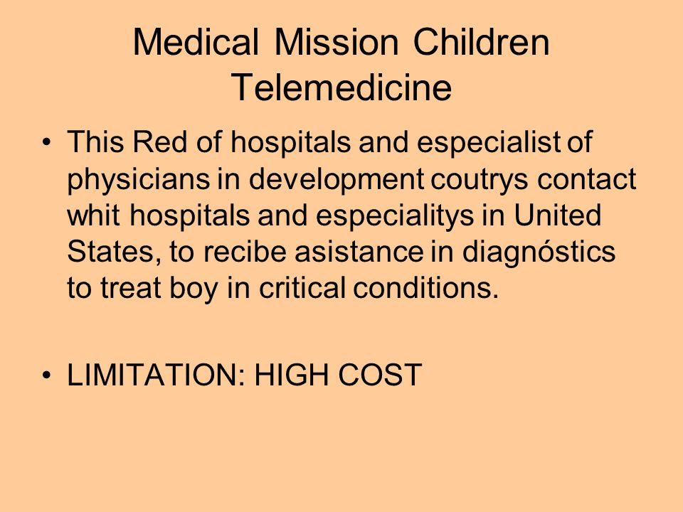 Medical Mission Children Telemedicine This Red of hospitals and especialist of physicians in development coutrys contact whit hospitals and especialitys in United States, to recibe asistance in diagnóstics to treat boy in critical conditions.