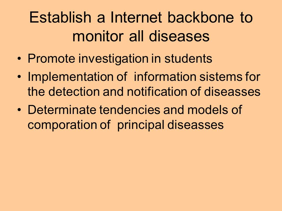 Establish a Internet backbone to monitor all diseases Promote investigation in students Implementation of information sistems for the detection and no