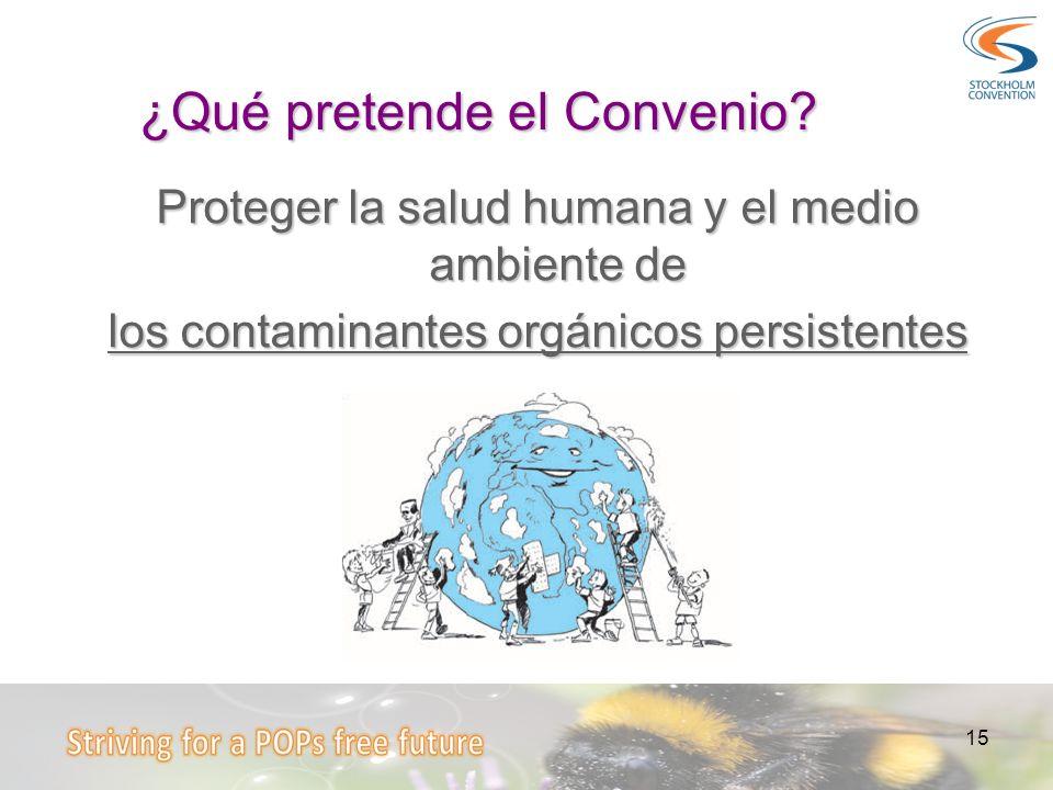 15 ¿Qué pretende el Convenio? Proteger la salud humana y el medio ambiente de los contaminantes orgánicos persistentes