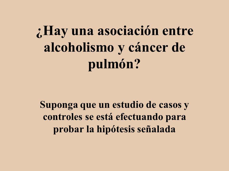 ¿Hay una asociación entre alcoholismo y cáncer de pulmón? Suponga que un estudio de casos y controles se está efectuando para probar la hipótesis seña