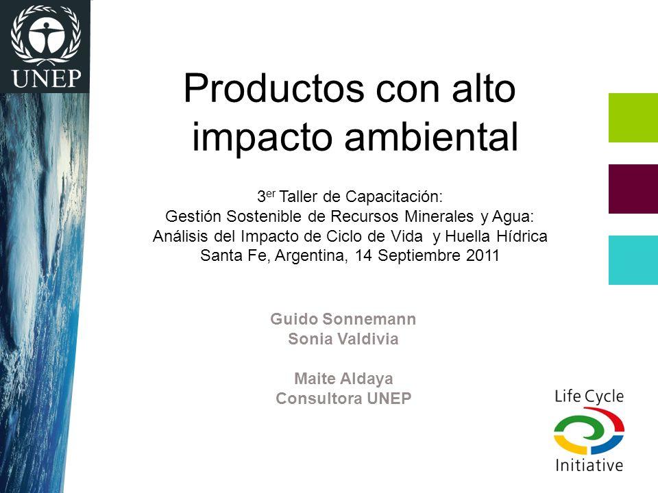 Guido Sonnemann Sonia Valdivia Maite Aldaya Consultora UNEP Productos con alto impacto ambiental 3 er Taller de Capacitación: Gestión Sostenible de Re