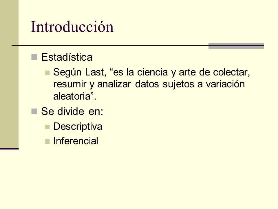 Introducción Estadística Según Last, es la ciencia y arte de colectar, resumir y analizar datos sujetos a variación aleatoria. Se divide en: Descripti