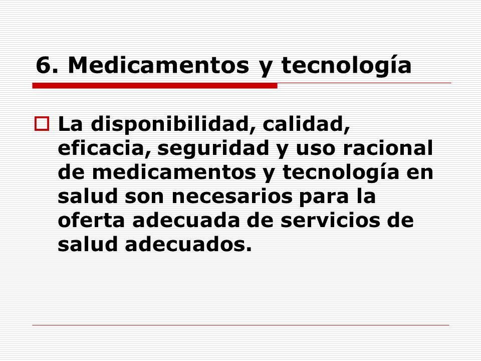 6. Medicamentos y tecnología La disponibilidad, calidad, eficacia, seguridad y uso racional de medicamentos y tecnología en salud son necesarios para